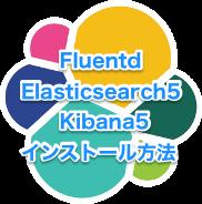 Fluentd + Elasticsearch5 + Kibana5のインストール方法